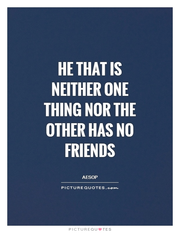He that is neither one thing nor the other has no friends Picture Quote #1