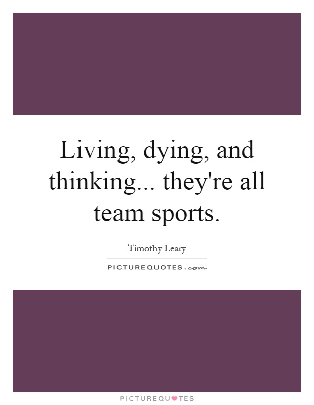 Living, dying, and thinking... they're all team sports Picture Quote #1