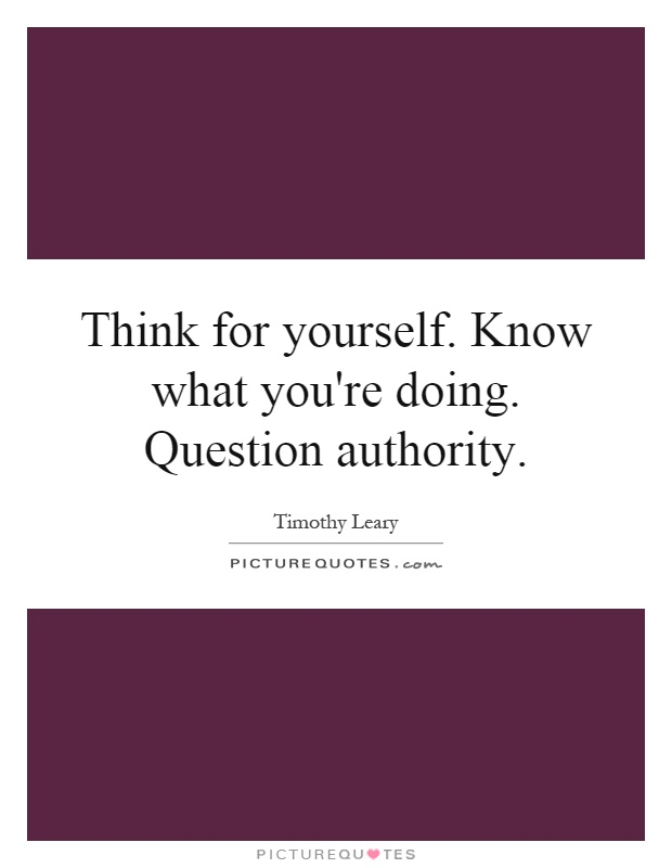 Think for yourself. Know what you're doing. Question authority Picture Quote #1