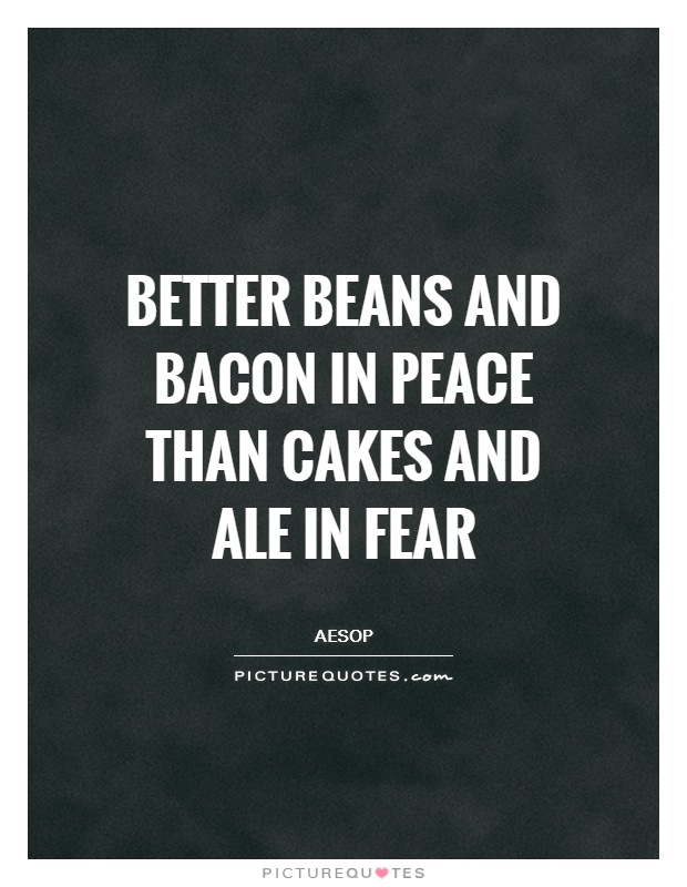 Better beans and bacon in peace than cakes and ale in fear Picture Quote #1
