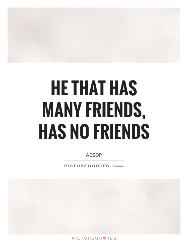 He that has many friends, has no friends Picture Quote #1