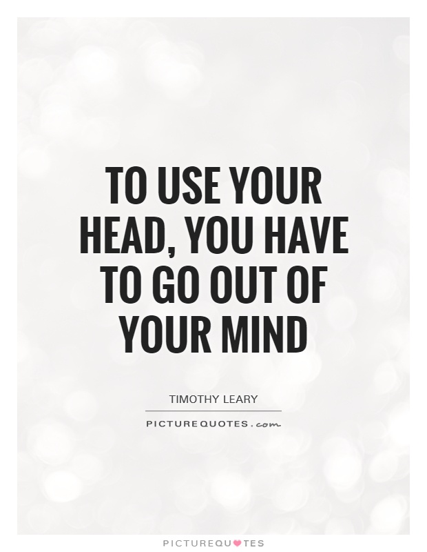 To use your head, you have to go out of your mind Picture Quote #1