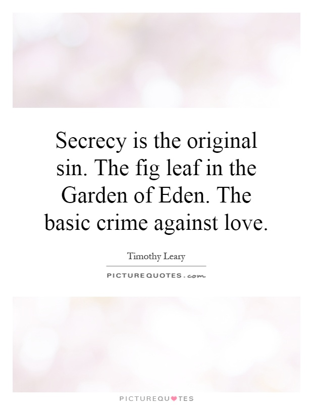Secrecy is the original sin. The fig leaf in the Garden of Eden. The basic crime against love Picture Quote #1