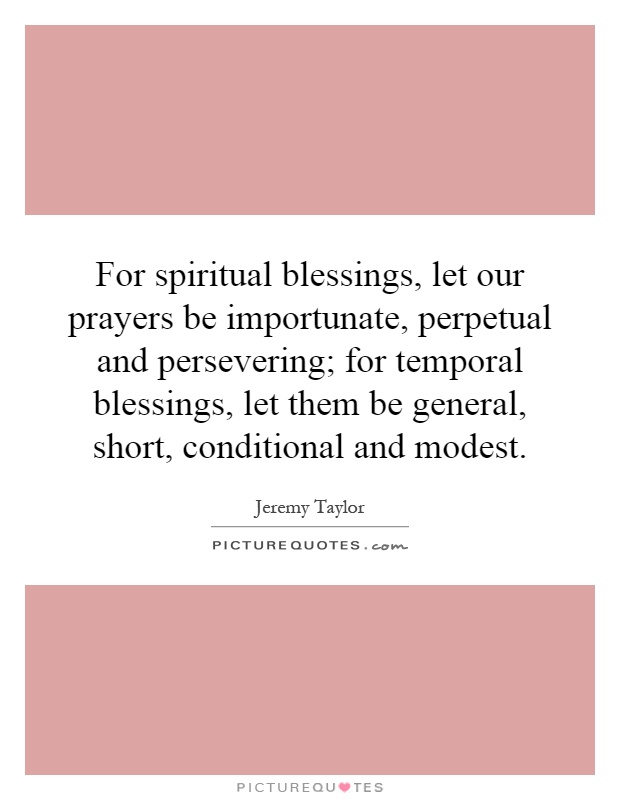 For spiritual blessings, let our prayers be importunate, perpetual and persevering; for temporal blessings, let them be general, short, conditional and modest Picture Quote #1