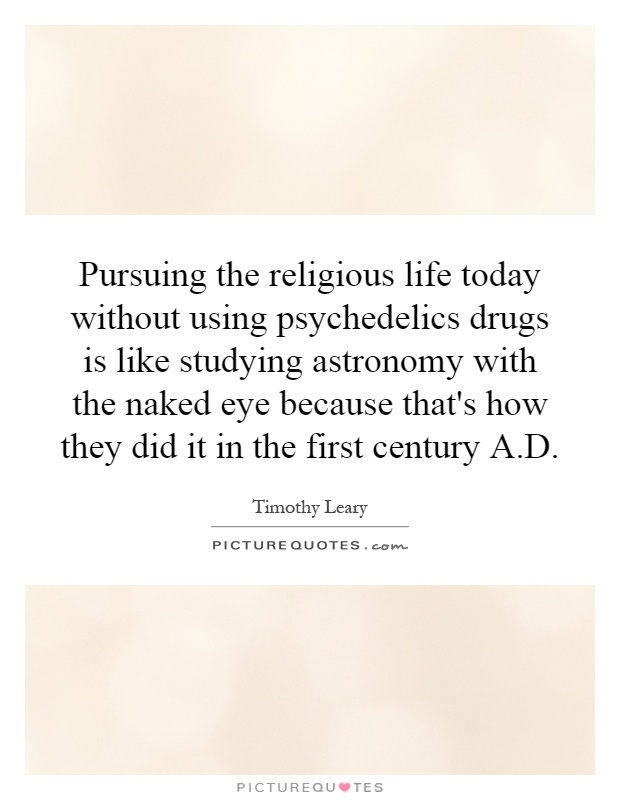 Pursuing the religious life today without using psychedelics drugs is like studying astronomy with the naked eye because that's how they did it in the first century A.D Picture Quote #1