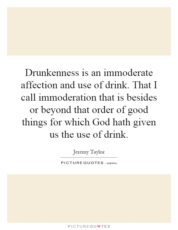 Drunkenness is an immoderate affection and use of drink. That I call immoderation that is besides or beyond that order of good things for which God hath given us the use of drink Picture Quote #1