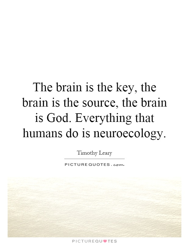 The brain is the key, the brain is the source, the brain is God. Everything that humans do is neuroecology Picture Quote #1