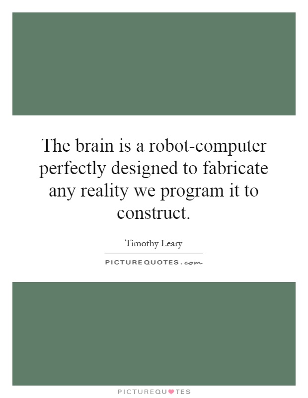 The brain is a robot-computer perfectly designed to fabricate any reality we program it to construct Picture Quote #1