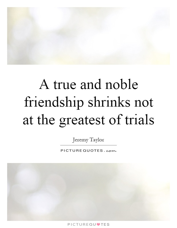 A true and noble friendship shrinks not at the greatest of trials Picture Quote #1
