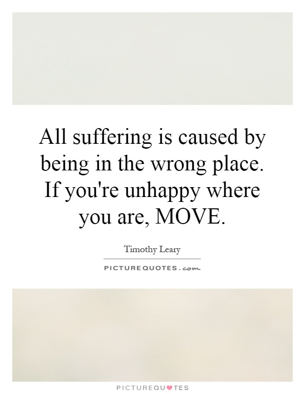 All suffering is caused by being in the wrong place. If you're unhappy where you are, MOVE Picture Quote #1
