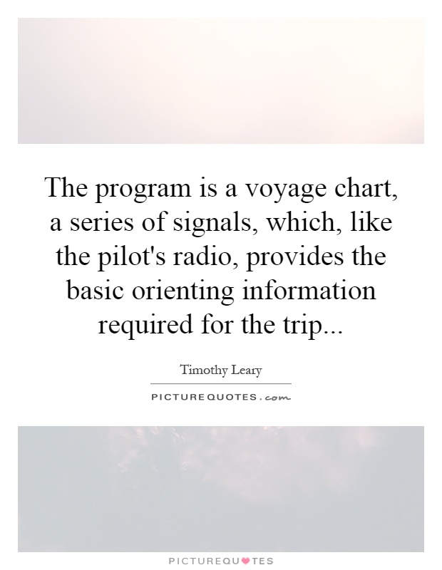 The program is a voyage chart, a series of signals, which, like the pilot's radio, provides the basic orienting information required for the trip Picture Quote #1