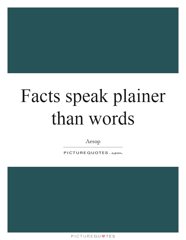 Facts speak plainer than words Picture Quote #1
