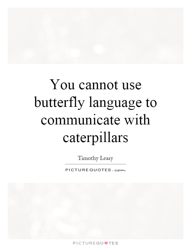 You cannot use butterfly language to communicate with caterpillars Picture Quote #1