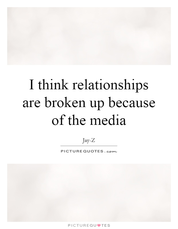 I think relationships are broken up because of the media Picture Quote #1