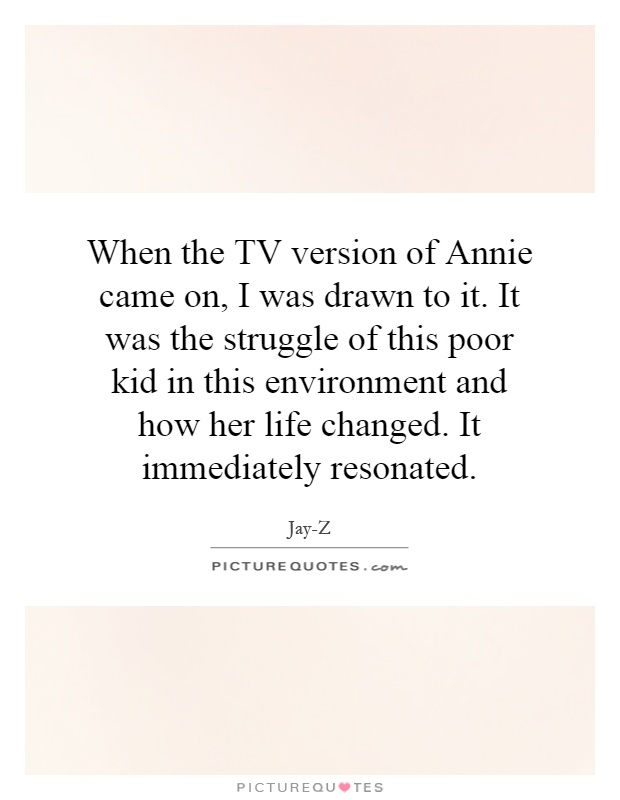When the TV version of Annie came on, I was drawn to it. It was the struggle of this poor kid in this environment and how her life changed. It immediately resonated Picture Quote #1