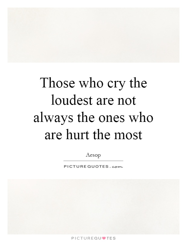 Those who cry the loudest are not always the ones who are hurt the most Picture Quote #1