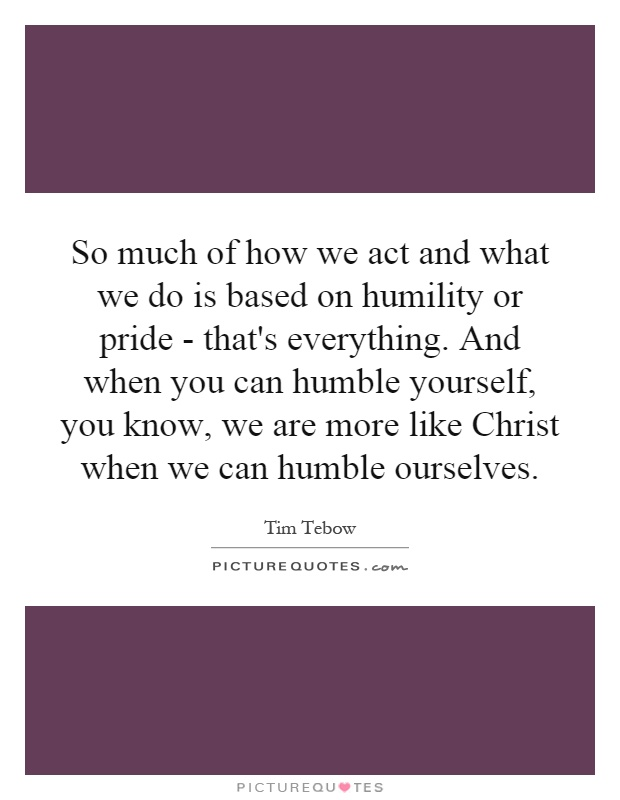 So much of how we act and what we do is based on humility or pride - that's everything. And when you can humble yourself, you know, we are more like Christ when we can humble ourselves Picture Quote #1