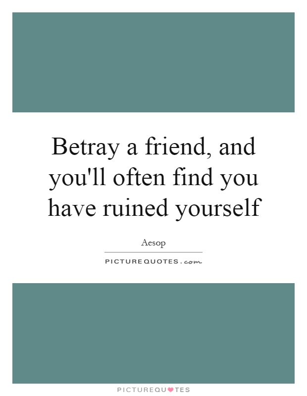 Betray a friend, and you'll often find you have ruined yourself Picture Quote #1