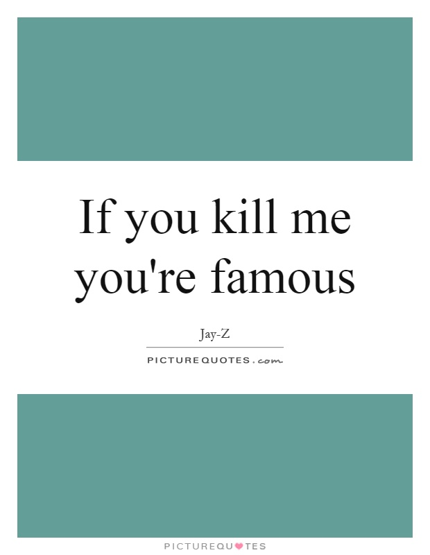 If you kill me you're famous Picture Quote #1