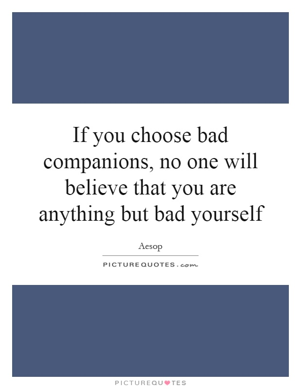 If you choose bad companions, no one will believe that you are anything but bad yourself Picture Quote #1