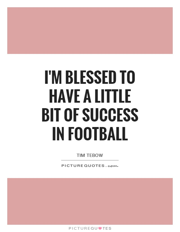 Im Blessed To Have A Little Bit Of Success In Football Picture Quotes