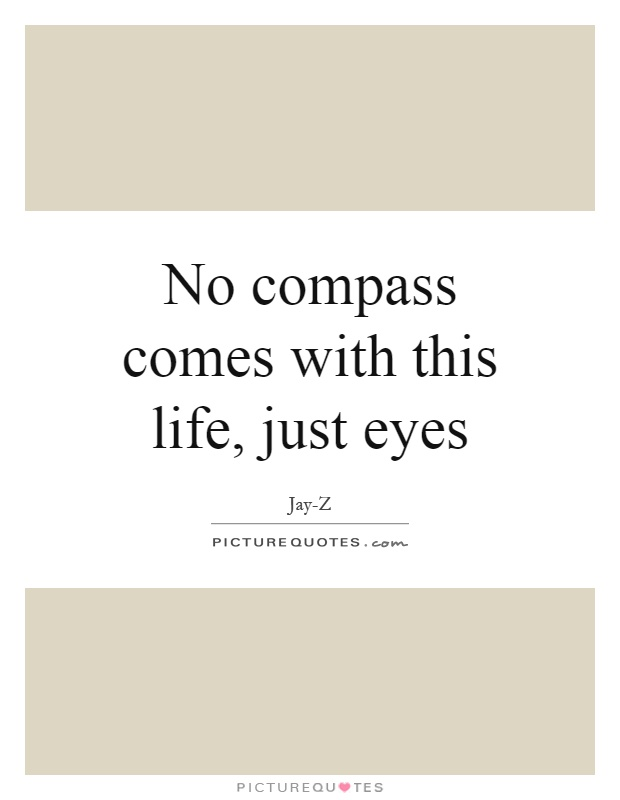 No compass comes with this life, just eyes Picture Quote #1