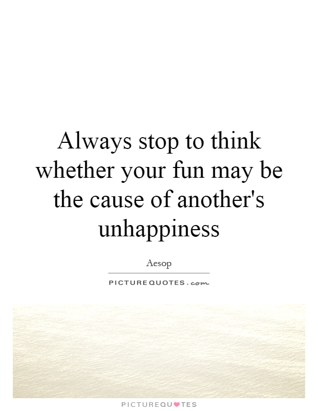 Always stop to think whether your fun may be the cause of another's unhappiness Picture Quote #1