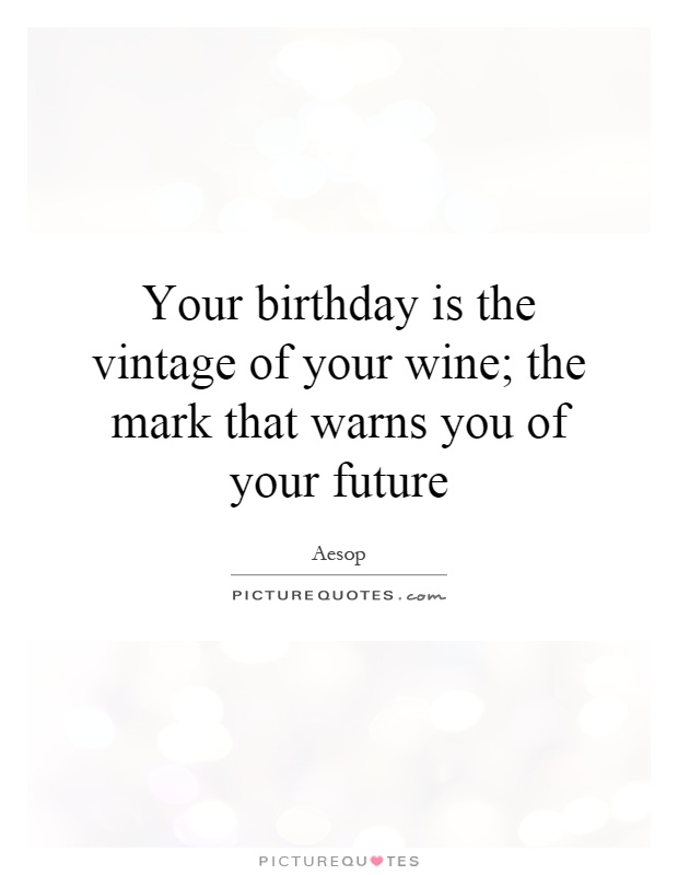 Your birthday is the vintage of your wine; the mark that warns you of your future Picture Quote #1