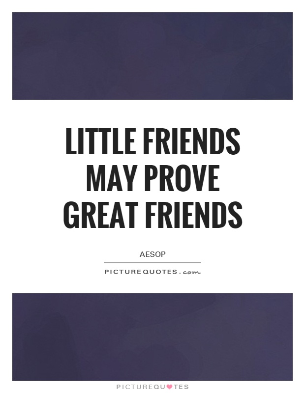 Little friends may prove great friends Picture Quote #1