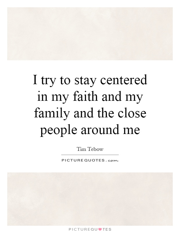 I try to stay centered in my faith and my family and the close people around me Picture Quote #1