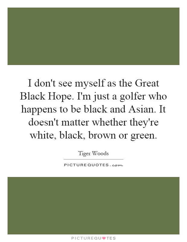 I don't see myself as the Great Black Hope. I'm just a golfer who happens to be black and Asian. It doesn't matter whether they're white, black, brown or green Picture Quote #1