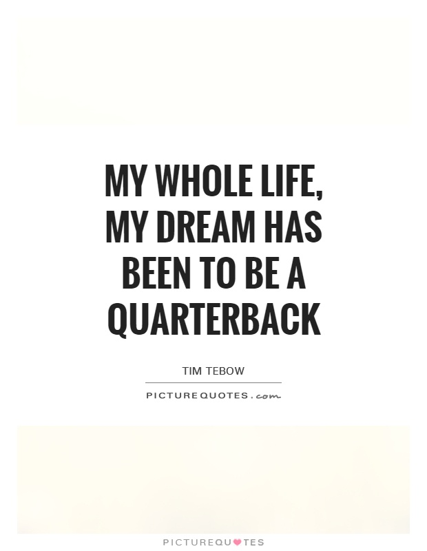 My whole life, my dream has been to be a quarterback Picture Quote #1
