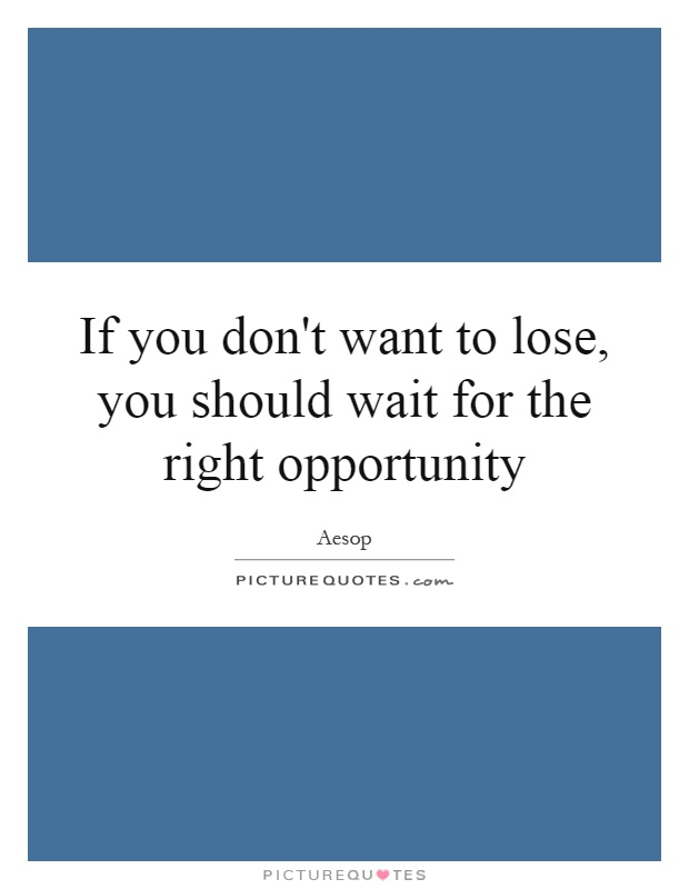 If you don't want to lose, you should wait for the right opportunity Picture Quote #1