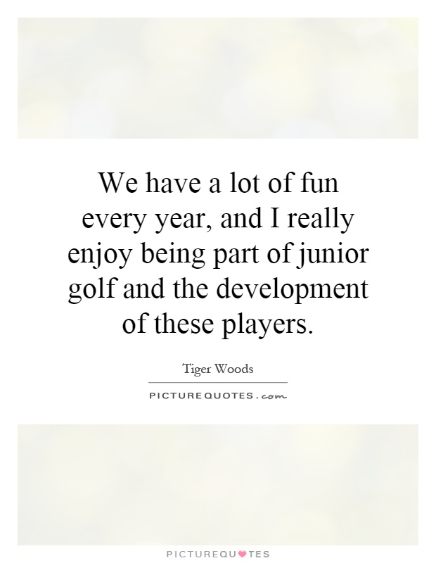 We have a lot of fun every year, and I really enjoy being part of junior golf and the development of these players Picture Quote #1