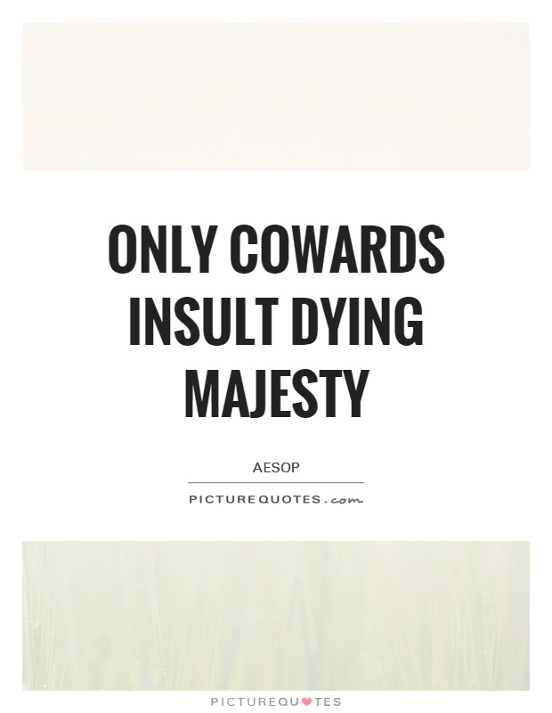 Only cowards insult dying majesty Picture Quote #1