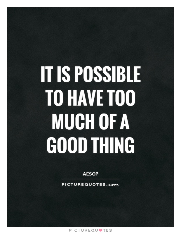 It is possible to have too much of a good thing Picture Quote #1