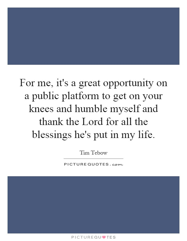 For me, it's a great opportunity on a public platform to get on your knees and humble myself and thank the Lord for all the blessings he's put in my life Picture Quote #1