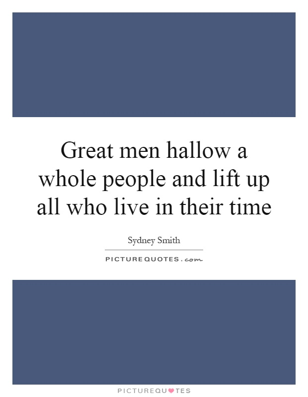 Great men hallow a whole people and lift up all who live in their time Picture Quote #1