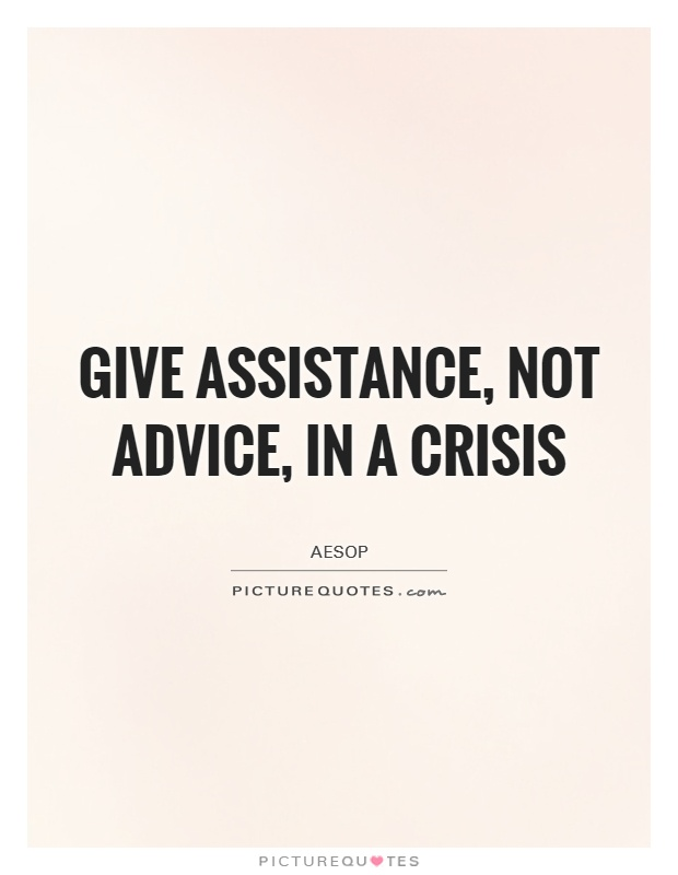 Give assistance, not advice, in a crisis Picture Quote #1