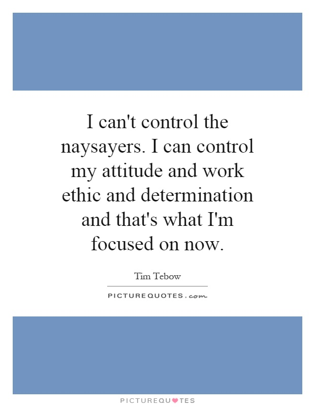 I can't control the naysayers. I can control my attitude and work ethic and determination and that's what I'm focused on now Picture Quote #1