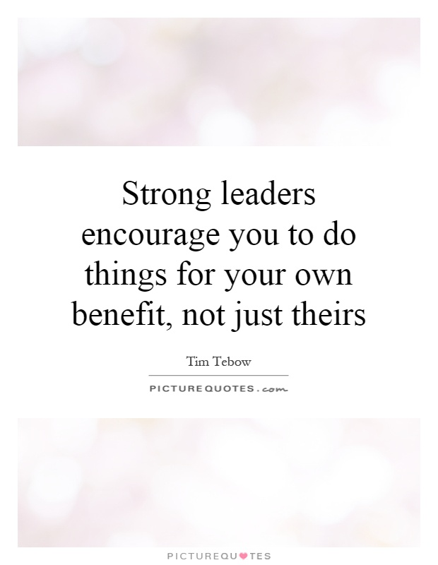 Strong leaders encourage you to do things for your own benefit, not just theirs Picture Quote #1