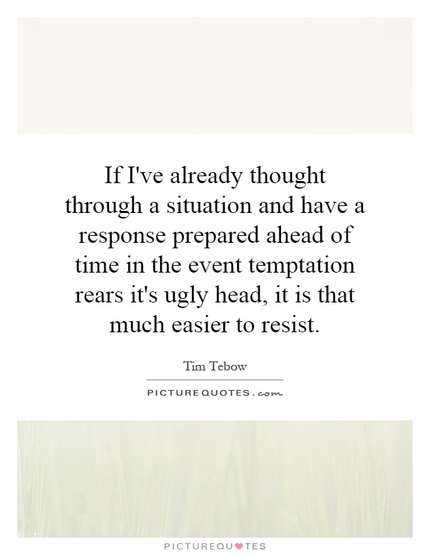 If I've already thought through a situation and have a response prepared ahead of time in the event temptation rears it's ugly head, it is that much easier to resist Picture Quote #1