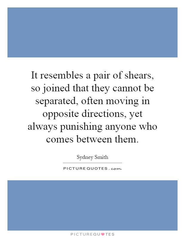 It resembles a pair of shears, so joined that they cannot be separated, often moving in opposite directions, yet always punishing anyone who comes between them Picture Quote #1