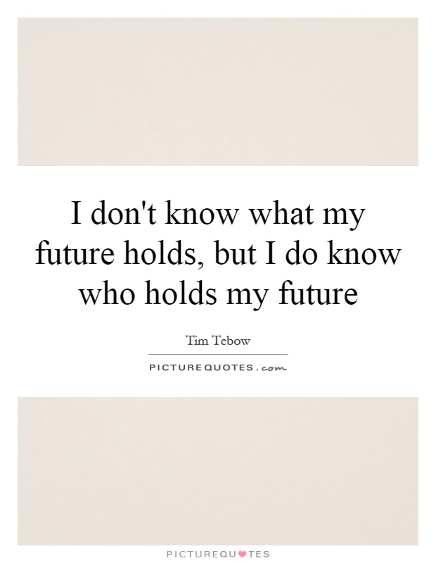 I don't know what my future holds, but I do know who holds my future Picture Quote #1