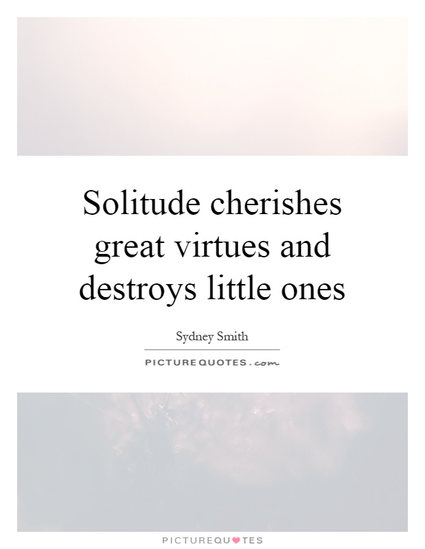 Solitude cherishes great virtues and destroys little ones Picture Quote #1