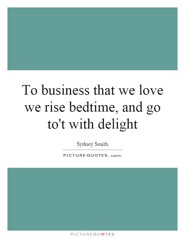 To business that we love we rise bedtime, and go to't with delight Picture Quote #1
