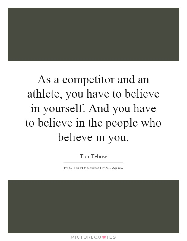 As a competitor and an athlete, you have to believe in yourself. And you have to believe in the people who believe in you Picture Quote #1