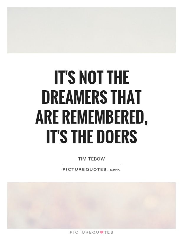 It's not the dreamers that are remembered, it's the doers Picture Quote #1