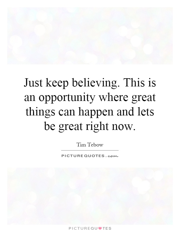 Just keep believing. This is an opportunity where great things can happen and lets be great right now Picture Quote #1