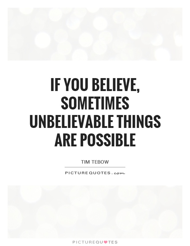 If you believe, sometimes unbelievable things are possible Picture Quote #1
